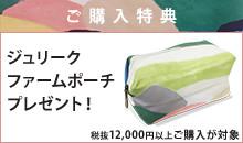 税抜12,000円以上お買い上げの方に、ジュリーク ファームポーチをプレゼント。
