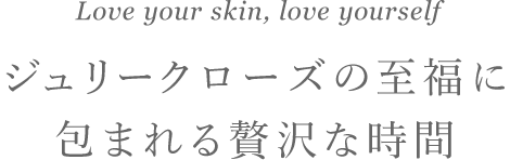 Love your skin, love yourself ジュリークローズの至福に包まれる贅沢な時間