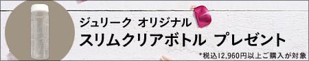 【購入特典】税込12,960円以上ご購入の方に、『ジュリーク オリジナルスリムクリアボトルプレゼント』をプレゼント!